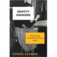 Identity Unknown Rediscovering Seven American Women Artists by Seaman, Donna, 9781620407585