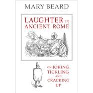 Laughter in Ancient Rome: On Joking, Tickling, and Cracking Up by Beard, Mary, 9780520287587