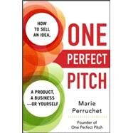 One Perfect Pitch: How to Sell Your Idea, Your Product, Your Business--or Yourself by Perruchet, Marie, 9780071837590