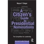 A Citizen's Guide to Presidential Nominations: The Competition for Leadership by Steger; Wayne, 9780415827591