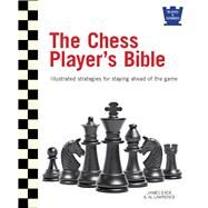 The Chess Player's Bible: Illustrated Strategies for Staying Ahead of the Game by Eade, James; Lawrence, Al, 9780764167591