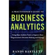 A PRACTITIONER'S GUIDE TO BUSINESS ANALYTICS: Using Data Analysis Tools to Improve Your Organization's Decision Making and Strategy by Bartlett, Randy, 9780071807593