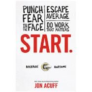 Start.: Punch Fear in the Face, Escape Average, Do Work That Matters by Acuff, Jon, 9781937077594