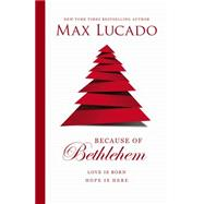 Because of Bethlehem by Lucado, Max, 9780849947599