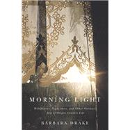 Morning Light: Wildflowers, Night Skies, and Other Ordinary Joys of Oregon Country Life by Drake, Barbara, 9780870717604