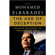 The Age of Deception Nuclear Diplomacy in Treacherous Times by ElBaradei, Mohamed, 9781250007605