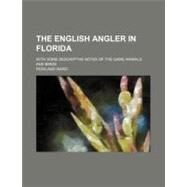 The English Angler in Florida: With Some Descriptive Notes of the Game Animals and Birds by Ward, Rowland, 9780217077606