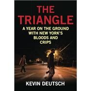 The Triangle A Year on the Ground with New York's Bloods and Crips by Deutsch, Kevin, 9781493007608