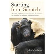 Starting from Scratch: The Origin and Development of Expression, Representation and Symbolism in Human and Non-Human Primates by Matthews,John, 9781138877610