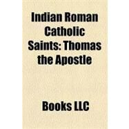 Indian Roman Catholic Saints : Thomas the Apostle, Barlaam and Josaphat, Saint Alphonsa, Gonsalo Garcia by , 9781156217610