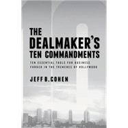 The Dealmaker's Ten Commandments: Ten Essential Tools for Business Forged in the Trenches of Hollywood by Cohen, Jeff B., 9781627227612