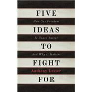 Five Ideas to Fight For How Our Freedom Is Under Threat and Why It Matters by Lester, Anthony, 9781780747613