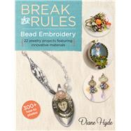 Break the Rules Bead Embroidery 22 Jewelry Projects Featuring Innovative Materials by Hyde, Diane, 9781454707615