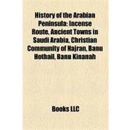 History of the Arabian Peninsul : Incense Route, Ancient Towns in Saudi Arabia, Christian Community of Najran, Banu Hothail, Banu Kinanah by , 9781156497616