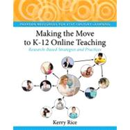 Making the Move to K-12 Online Teaching Research-Based Strategies and Practices by Rice, Kerry, 9780132107617