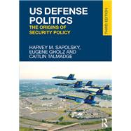 US Defense Politics: The Origins of Security Policy by Sapolsky; Harvey, 9781138657618