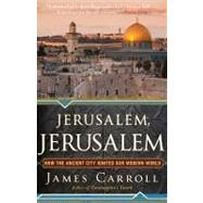 Jerusalem, Jerusalem : How the Ancient City Ignited Our Modern World by Carroll, James, 9780547747620