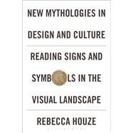 New Mythologies in Design and Culture Reading Signs and Symbols in the Visual Landscape by Houze, Rebecca, 9780857857620