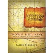 Crown Him King : You Can Empower Kingdom Growth by Merritt, James, 9780805427622