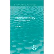 Sociological Theory (Routledge Revivals): Pretence and Possibility by Dixon; Keith, 9780415737623