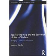 Teacher Training and the Education of Black Children: Bringing Color into Difference by Maylor; Uvanney, 9780415897624