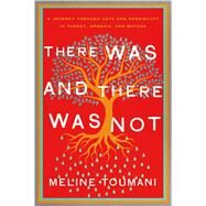 There Was and There Was Not A Journey through Hate and Possibility in Turkey, Armenia, and Beyond by Toumani, Meline, 9780805097627