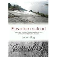 Elevated Rock Art: Towards a Maritime Understanding of Bronze Age Rock Art in Northern Bohuslan, Sweden by Ling, Johan, 9781782977629