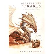 In the Labyrinth of Drakes A Memoir by Lady Trent by Brennan, Marie, 9780765377630