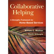 Collaborative Helping A Strengths Framework for Home-Based Services by Madsen, William C.; Gillespie, Kevin, 9781118567630