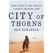 City of Thorns Nine Lives in the World's Largest Refugee Camp by Rawlence, Ben, 9781250067630