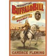 Presenting Buffalo Bill The Man Who Invented the Wild West by Fleming, Candace, 9781596437630