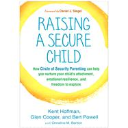 Raising a Secure Child How Circle of Security Parenting Can Help You Nurture Your Child's Attachment, Emotional Resilience, and Freedom to Explore by Hoffman, Kent; Cooper, Glen; Powell, Bert; Benton, Christine M.; Siegel, Daniel J., 9781462527632