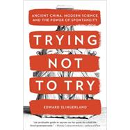 Trying Not to Try by Slingerland, Edward, 9780770437633