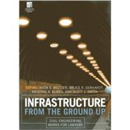 Infrastructure from the Ground Up: Civil Engineering Works for Lawyers by Beltzer, Buck S.; Gerhardt, Bruce R.; Kubes, Kristine A.; Smith, Scott J., 9781614387633
