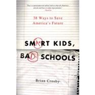Smart Kids, Bad Schools 38 Ways to Save America's Future by Crosby, Brian, 9780312587635