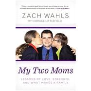 My Two Moms: Lessons of Love, Strength, and What Makes a Family by Wahls, Zach; Littlefield, Bruce (CON), 9781592407637