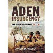 Aden Insurgency: The Savage War in Yemen 1962-67 by Walker, Jonathan, 9781473827639