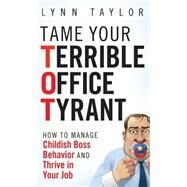Tame Your Terrible Office Tyrant : How to Manage Childish Boss Behavior and Thrive in Your Job by Taylor, Lynn, 9780470457641