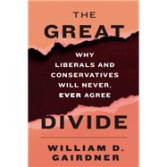 The Great Divide: Why Liberals and Conservatives Will Never, Ever Agree by Gairdner, William D., 9781594037641