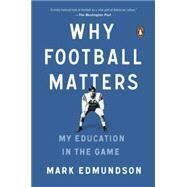 Why Football Matters: My Education in the Game by Edmundson, Mark, 9780143127642