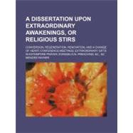 A Dissertation upon Extraordinary Awakenings, or Religious Stirs: Conversion, Regeneration, Renovation, and a Change of Heart Conference Meetings Extraordinary Gifts in Extempore Prayer Evangelical Preaching, &c., &c by Rayner, Menzies, 9781154467642
