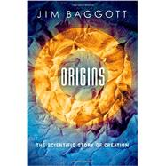 Origins The Scientific Story of Creation by Baggott, Jim, 9780198707646