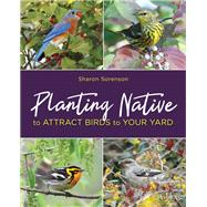 Planting Native to Attract Birds to Your Yard by Sorenson, Sharon, 9780811737647