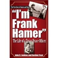 I'm Frank Hamer: The Life of a Texas Peace Officer by Frost, H. Gordon; Jenkins, John H., 9781933337647