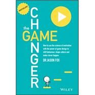 The Game Changer How to use the science of motivation with the power of game design to shift behavior, shape culture and make clever happen by Fox, Jason, 9780730307648