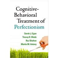 Cognitive-Behavioral Treatment of Perfectionism by Egan, Sarah J.; Wade, Tracey D.; Shafran, Roz; Antony, Martin M., 9781462527649