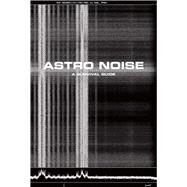 Astro Noise by Poitras, Laura; Sanders, Jay; Boumediene, Lakhdar (CON); Crawford, Kate (CON); Doctorow, Cory (CON), 9780300217650