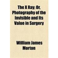 The X Ray: Or, Photography of the Invisible and Its Value in Surgery by Morton, William James, 9780217137652