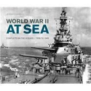 World War II at Sea: A Naval View of the Global Conflict: 1939 to 1945 by Harwood, Jeremy, 9780760347652