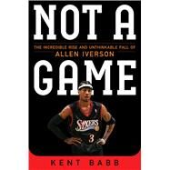 Not a Game The Incredible Rise and Unthinkable Fall of Allen Iverson by Babb, Kent, 9781476737652